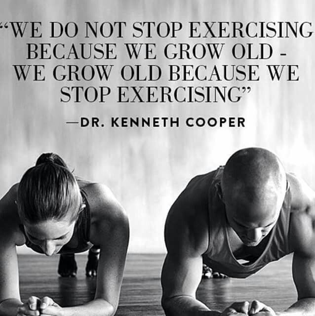 We do not stop exercising because we grow old - we grow old because we stop exercising. -Dr. Kenneth Cooper