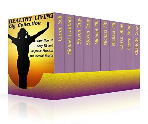 Healthy Living Big Collection: Learn How to Stay Fit and Improve Physical and Mental Health: (Natural Health & Natural Cures) by [Shine,Carren, Fitt,Michael, Gray,Steven]