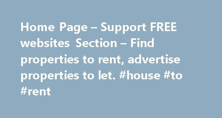 Home Page – Support FREE websites Section – Find properties to rent, advertise properties to let. #house #to #rent http://rentals.remmont.com/home-page-support-free-websites-section-find-properties-to-rent-advertise-properties-to-let-house-to-rent/  #property for rent uk # FREE to advertise properties to let or find properties to rent throughout the UK TENANTS – search now for flats, houses, rooms or other property to rent using our free service. Our service is free to find properties to…