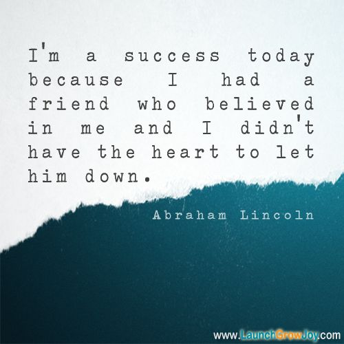 """I'm a success today because I had a friend who believed in me and I didn't have the heart to let him down."""