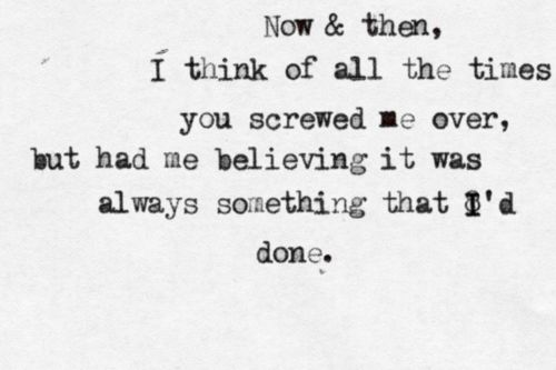 Now and then I think of all the times you screwed me over.  Part of me believing it was always something that I had done.  But I don't wanna live that way.  Reading into every word you say.  You said that you could let it go, and I wouldn't catch you hung up on somebody that you used to know!  #TrueStory