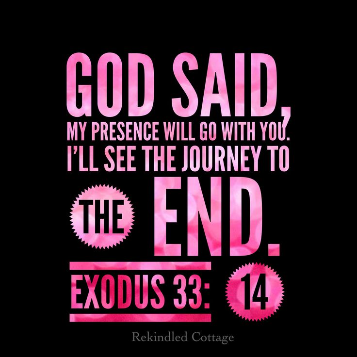 """Exodus 33:14  And He said, """"My presence shall go with you, and I will give you rest."""