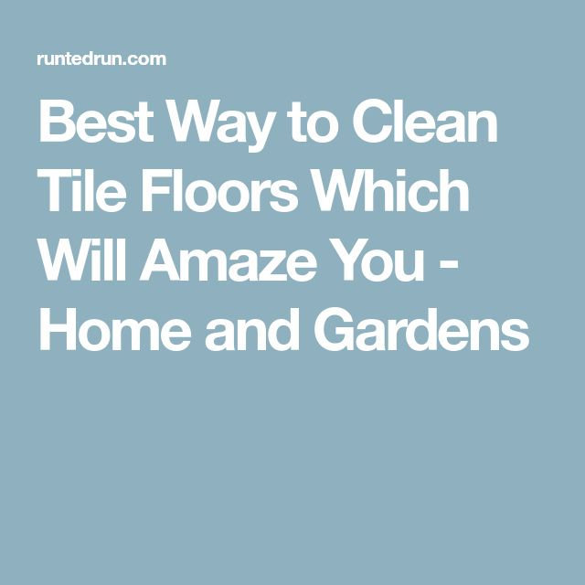 Best Way to Clean Tile Floors Which Will Amaze You - Home and Gardens