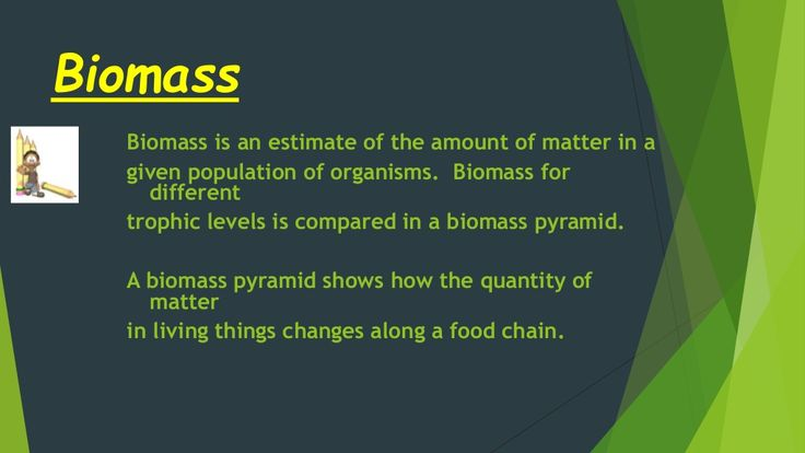 Biomass  Biomass is an estimate of the amount of matter in a  given population of organisms. Biomass for  different  trophic l...
