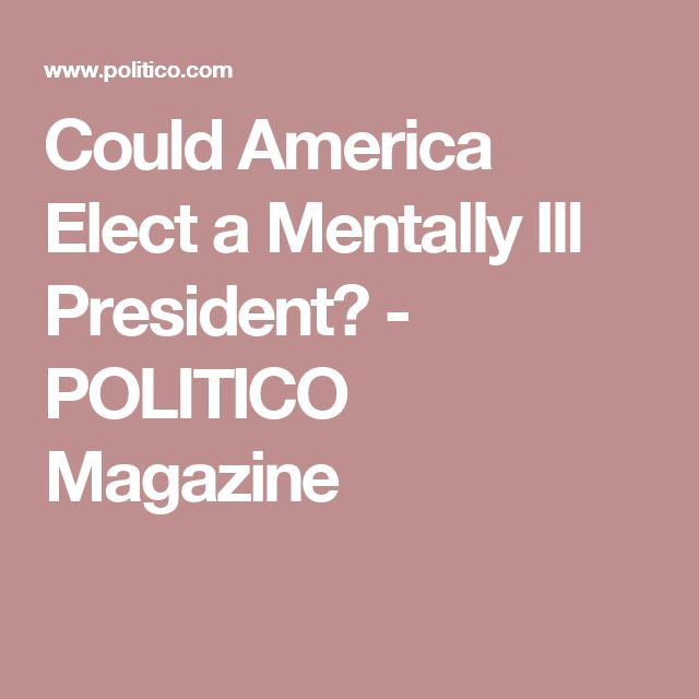 Could America Elect a Mentally Ill President? - POLITICO Magazine