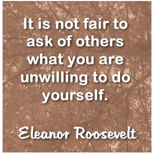 """It is not fair to ask of others what you are unwilling to do yourself."" Eleanor Roosevelt #quote #roosevelt"