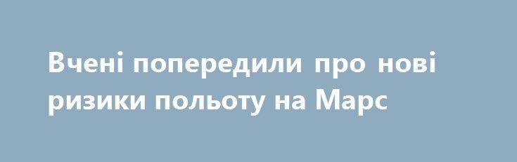 """Вчені попередили про нові ризики польоту на Марс https://www.depo.ua/ukr/life/vcheni-poperedili-pro-novi-riziki-polotu-na-mars-20170925646605  Американські вчені з'ясували, що космічна радіація запускає в організмі """"ефект доміно"""", який призводить до незворотних наслідків"""