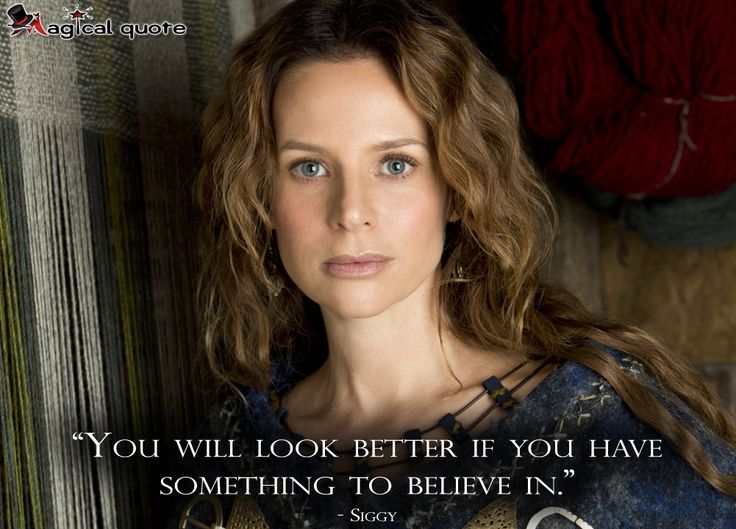 #Vikings  #Siggy: You will look better if you have something to believe in.  #tvquotes #tvshow #quote #quotes #magicalquote