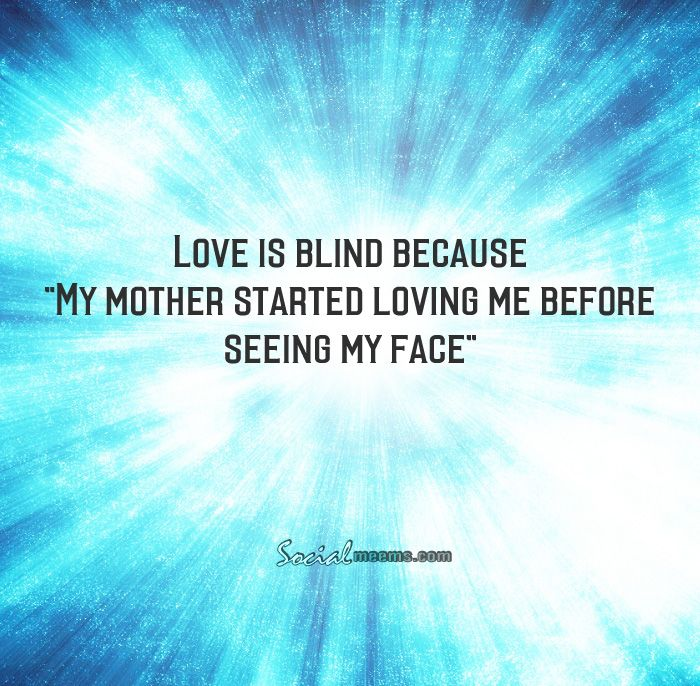 """Love is blind because """"My mother started loving me before seeing my face"""""""
