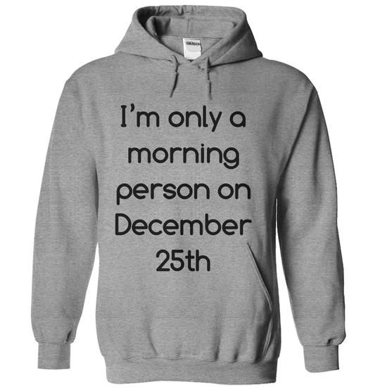 I'm only a morning person on December 25th T-Shirt Hoodie Sweatshirts ooo