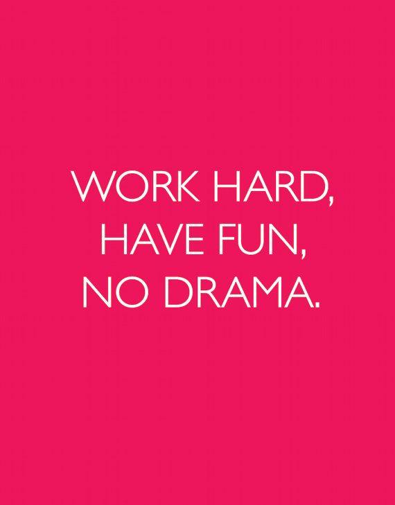 Work hard, have fun, no drama.
