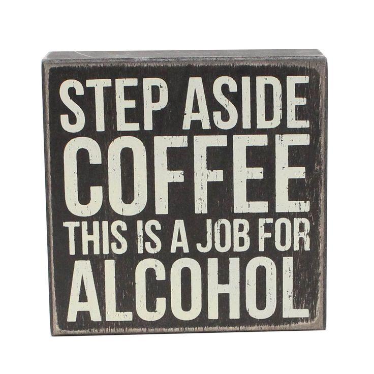 """Step Aside Coffee This is a Job For Alcohol"" Sign measures 5 x 5 inches"