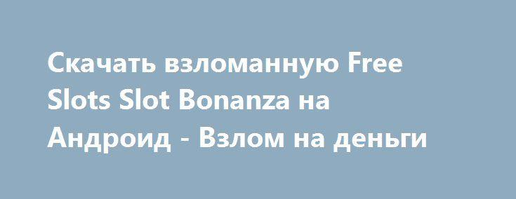 Скачать взломанную Free Slots Slot Bonanza на Андроид - Взлом на деньги http://hack-droider.ru/620-skachat-vzlomannuyu-free-slots-slot-bonanza-na-android-vzlom-na-dengi.html
