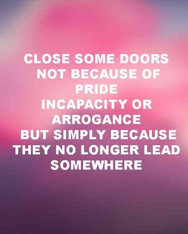 """""""Close some doors. Not because of pride, incapacity or arrogance, but simply because they no longer lead somewhere."""" — Unknown"""