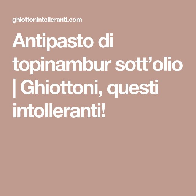 Antipasto di topinambur sott'olio   Ghiottoni, questi intolleranti!