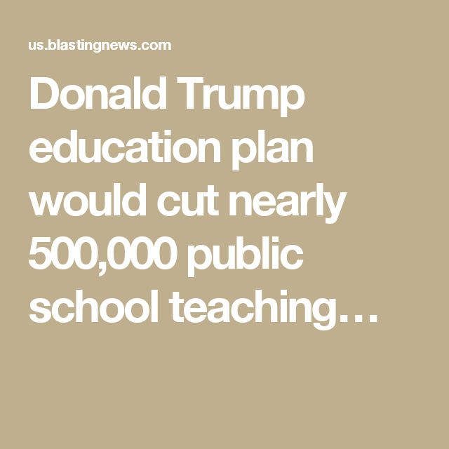 Donald Trump education plan would cut nearly 500,000 public school teaching…