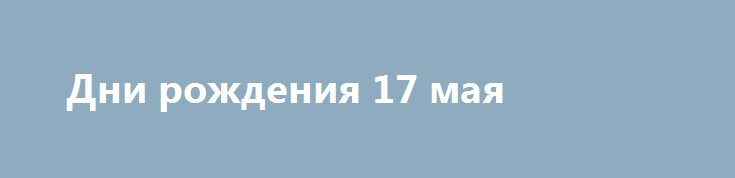 Дни рождения 17 мая http://apral.ru/2017/05/16/dni-rozhdeniya-17-maya/  Жан Габен (1904–1976), актер («Набережная туманов», «Обезьяна зимой») Грейс Джонс [...]