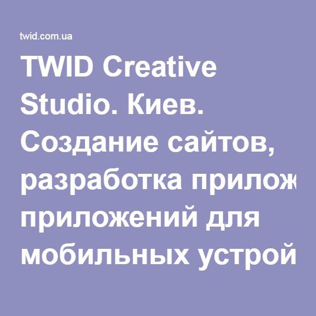 TWID Creative Studio. Киев. Создание сайтов, разработка приложений для мобильных устройств, разработка корпоративного стиля, графический дизайн, разработка приложений для Facebook