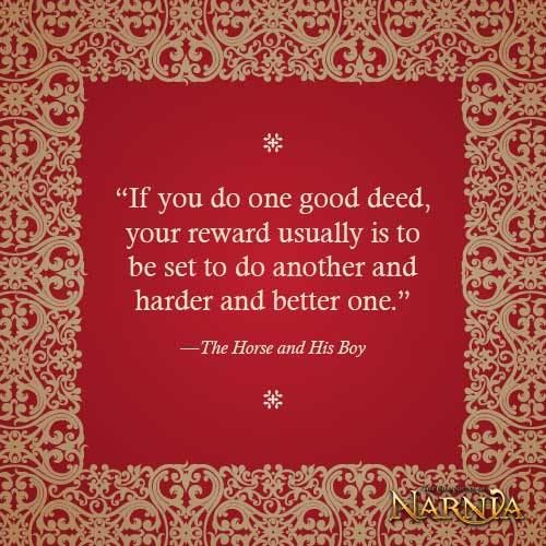 If you do one good deed, your reward is to be set to do another and better and harder one.