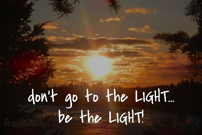 don't go to the LIGHT... be the LIGHT!