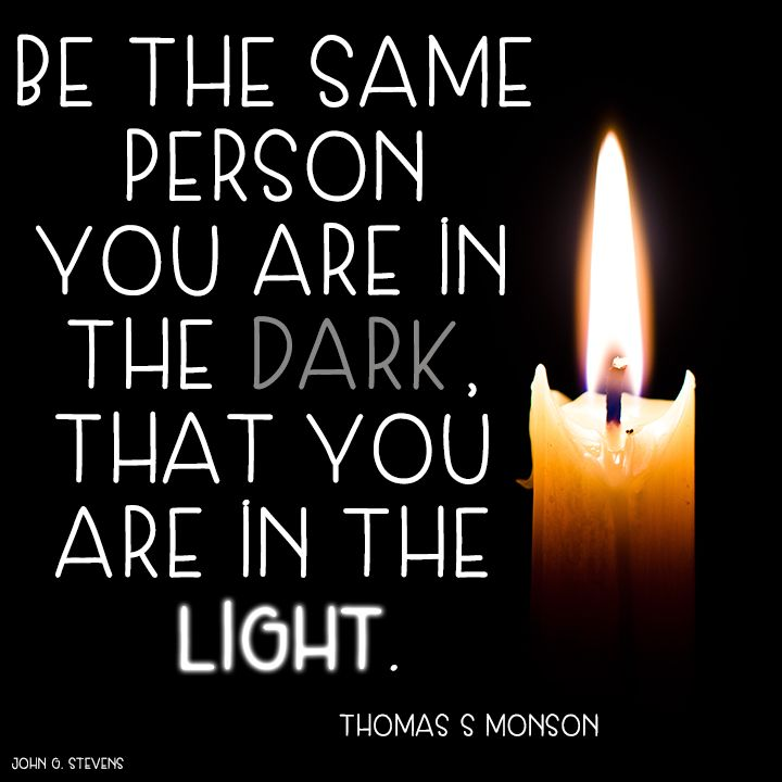 Be the same person you are in the dark, that you are in the light. Thomas S Monson #LDS #LDSquote #Mormon #mormonquote