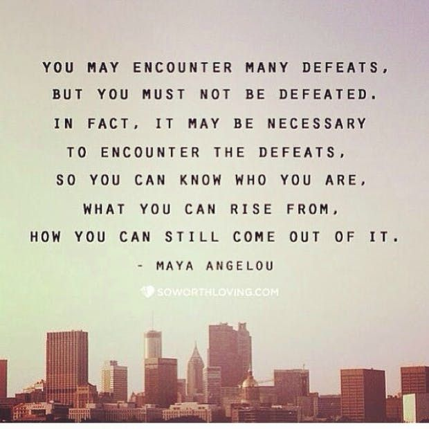"""""""You may encounter many defeats, but you must not be defeated. In fact, it may be necessary to encounter the defeats, so you can know who you are, what you can rise from, how you can still come out of it."""" — Maya Angelou"""