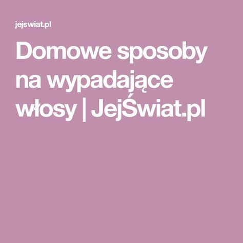 Domowe sposoby na wypadające włosy   JejŚwiat.pl