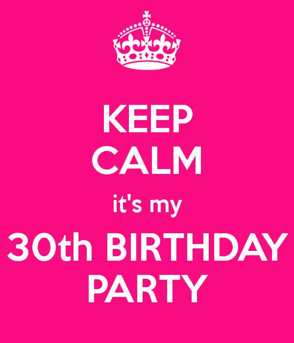 KEEP CALM it's my 30th BIRTHDAY PARTY