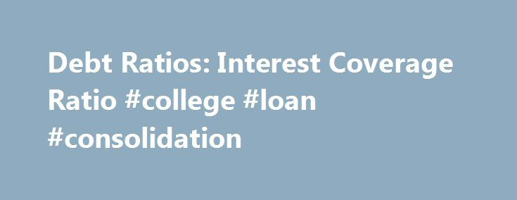 Debt Ratios: Interest Coverage Ratio #college #loan #consolidation http://debt.nef2.com/debt-ratios-interest-coverage-ratio-college-loan-consolidation/  #debt coverage ratio # Debt Ratios: Interest Coverage Ratio The interest coverage ratio is used to determine how easily a company can pay interest expenses on outstanding debt. The ratio is calculated by dividing a company's earnings before interest and taxes (EBIT) by the company's interest expenses for the same period. The lower the ratio…