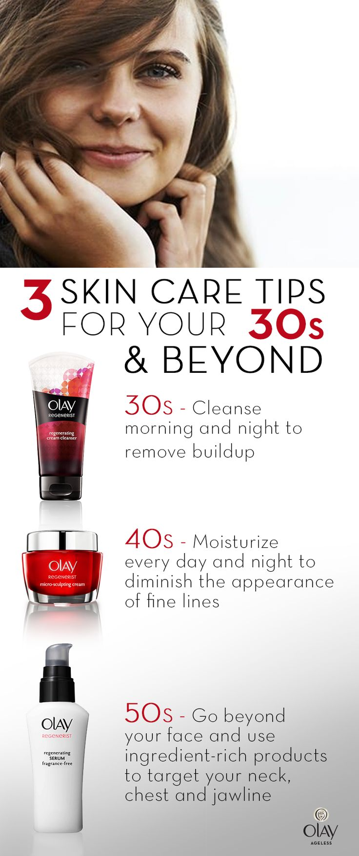 Getting older is inevitable but older looking skin is not. With a commitment to a good skin care regimen, rest easy knowing that your healthy looking complexion can last well into your 30s, 40s and 50s. For skin care tips at any age, use Olay Regenerist Micro-Sculpting Cream to renew from within, plumping surface cells without the need for fillers. No matter your age, ensure you place emphasis on cleansing, moisturizing with SPF and targeting your jawline, neck and chest.