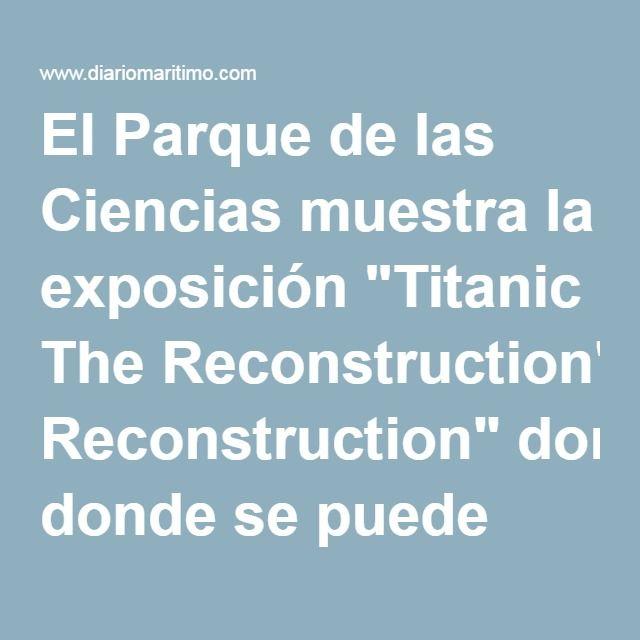 """El Parque de las Ciencias muestra la exposición """"Titanic The Reconstruction"""" donde se puede visitar el Titanic más grande y espectacular jamás construido. - Diario Marítimo noticias marítimas y pesqueras"""