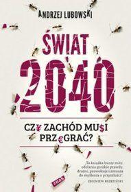 Świat 2040 : czy Zachód musi przegrać? / Andrzej Lubowski. -- Kraków :  Wydawnictwo Znak,  2013.