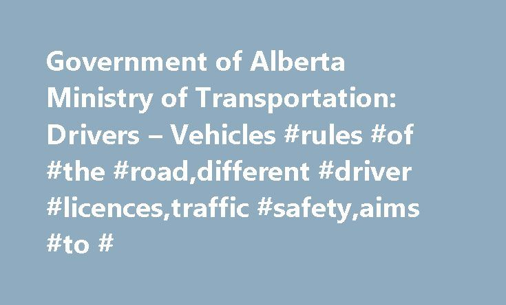 Government of Alberta Ministry of Transportation: Drivers – Vehicles #rules #of #the #road,different #driver #licences,traffic #safety,aims #to # http://massachusetts.nef2.com/government-of-alberta-ministry-of-transportation-drivers-vehicles-rules-of-the-roaddifferent-driver-licencestraffic-safetyaims-to/  # Drivers Vehicles In Alberta, the rules of the road are covered in the Traffic Safety Act and regulations under the Act dealing with cargo securement, commercial vehicles, inspections…