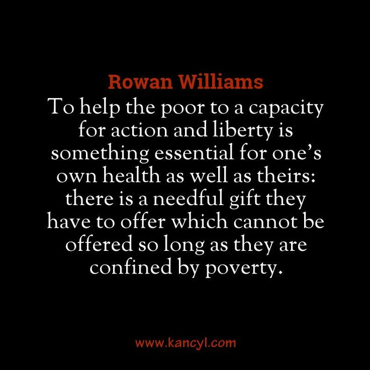 """""""To help the poor to a capacity for action and liberty is something essential for one's own health as well as theirs: there is a needful gift they have to offer which cannot be offered so long as they are confined by poverty."""", Rowan Williams"""