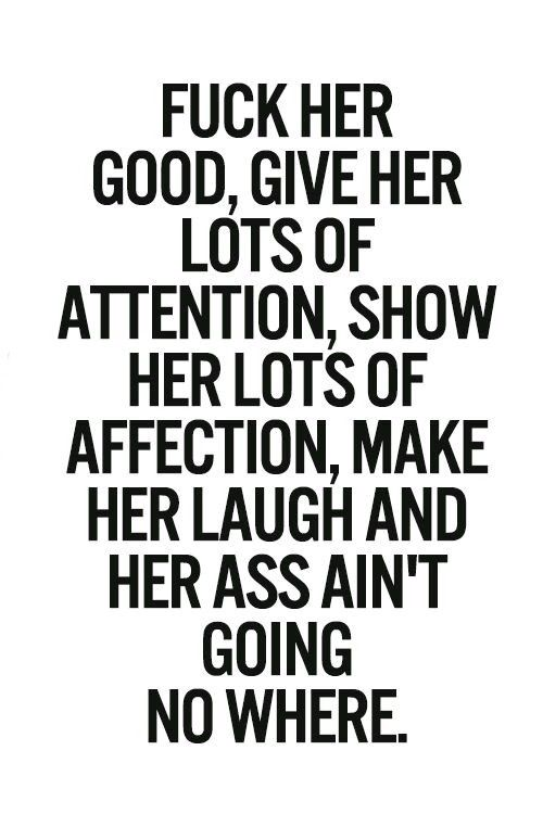 FUCK HER GOOD, GIVE HER LOTS OF ATTENTION, SHOW HER LOTS OF ATTENTION, MAKE HER LAUGH AND HER ASS AIN'T GOING  NO WHERE. ♡
