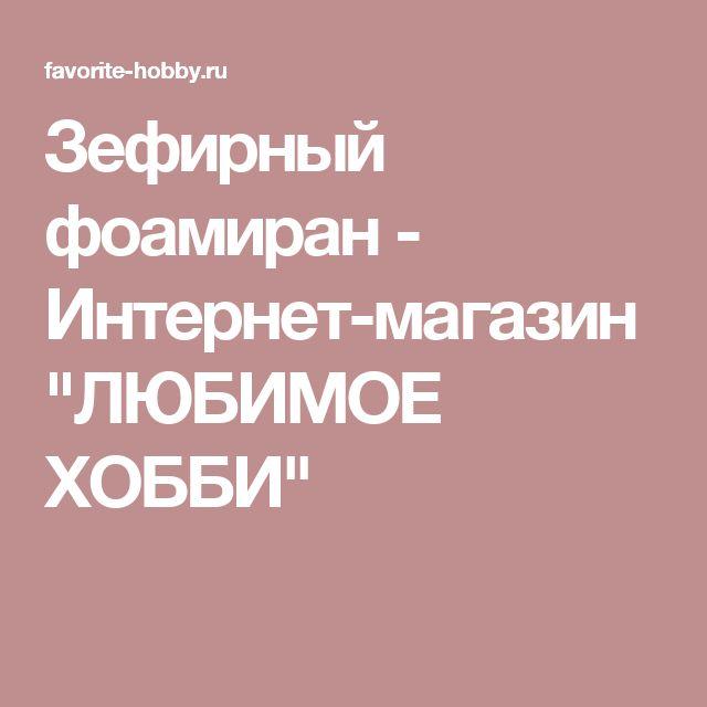 """Зефирный фоамиран - Интернет-магазин """"ЛЮБИМОЕ ХОББИ"""""""
