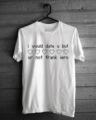 I would date u but ur not frank iero T-shirt