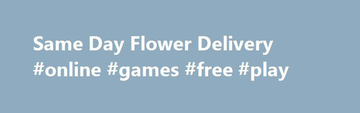 Same Day Flower Delivery #online #games #free #play http://game.remmont.com/same-day-flower-delivery-online-games-free-play/  Same Day Flower Delivery Same Day Flower Delivery Celebrate today's special occasion with a flower delivery! From You Flowers offers beautiful flower arrangements for same day delivery by a local florist. Whether you need to send flowers to New York, Texas, or California, FromYouFlowers.com offers USA flower delivery from coast to coast. Want to make…