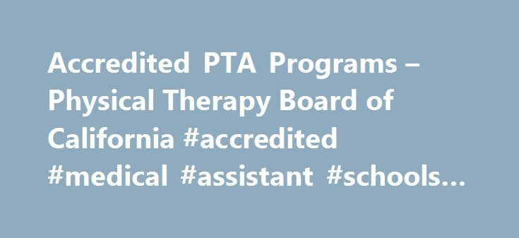 Accredited PTA Programs – Physical Therapy Board of California #accredited #medical #assistant #schools #online http://sudan.remmont.com/accredited-pta-programs-physical-therapy-board-of-california-accredited-medical-assistant-schools-online/  # Carrington College California Pleasant Hill Campus 380 Civic Drive, Suite 300 Pleasant Hill, CA94523 Scott Thompson, Program Director 925-298-6299 Casa Loma College 6725 Kester Avenue Van Nuys CA 91405 Cerritos College Physical Therapy Assistant…