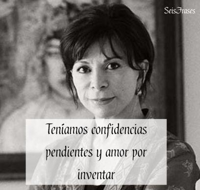 Teníamos confidencias pendientes y amor por inventar.  Isabel Allende - El Cuaderno de Maya