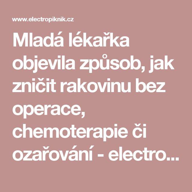 Mladá lékařka objevila způsob, jak zničit rakovinu bez operace, chemoterapie či ozařování - electropiknik.cz