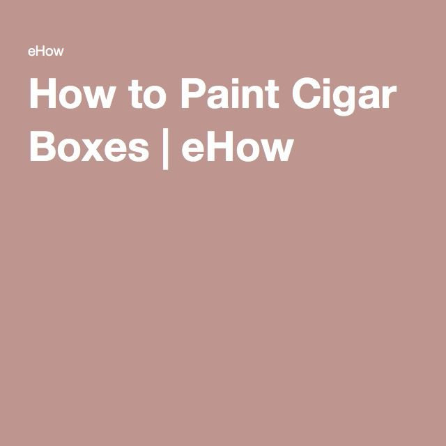How to Paint Cigar Boxes | eHow