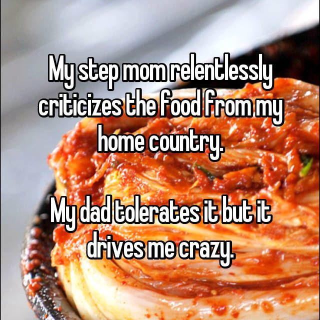 My step mom relentlessly criticizes the food from my home country. My dad tolerates it but it drives me crazy.