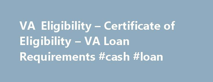 VA Eligibility – Certificate of Eligibility – VA Loan Requirements #cash #loan http://remmont.com/va-eligibility-certificate-of-eligibility-va-loan-requirements-cash-loan/  #home loan eligibility # VA Home Loan Eligibility Requirements Through dedicated service to our country, military service members and veterans qualify for a range of benefits. Chief among those is an opportunity to take part in the VA Loan program – a mortgage option that provides the opportunity for qualifying veterans…