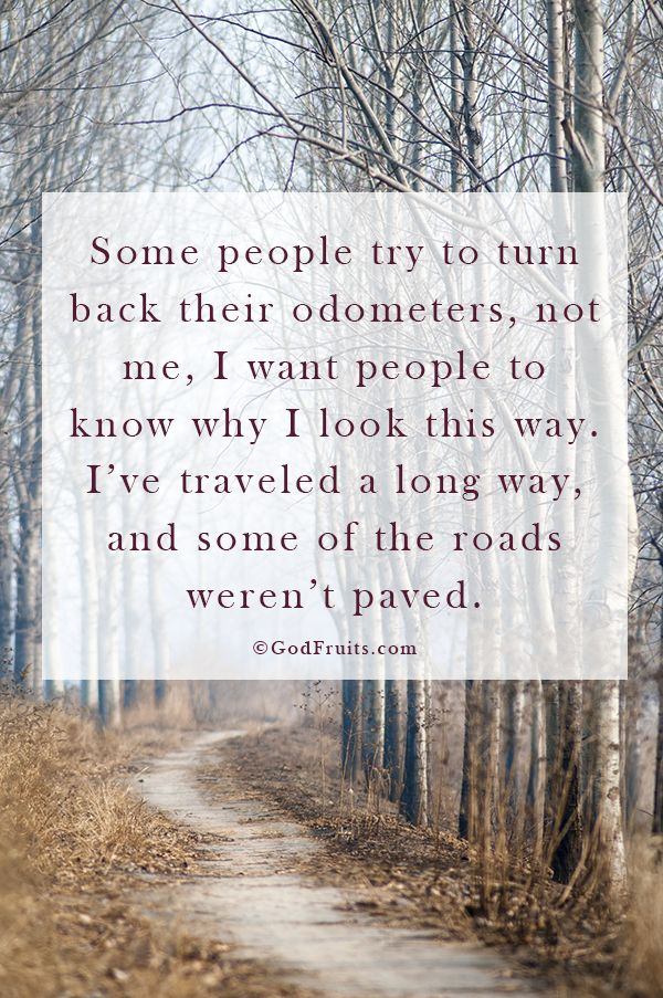 """""""Some people try to turn back their odometers. Not me; I want people to know why I look this way.  I've traveled a long way, and some of the roads weren't paved."""""""