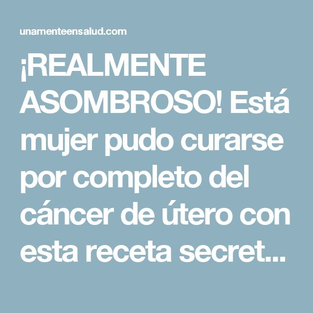 ¡REALMENTE ASOMBROSO! Está mujer pudo curarse por completo del cáncer de útero con esta receta secreta de solo 3 ingredientes - Una Mente En Salud
