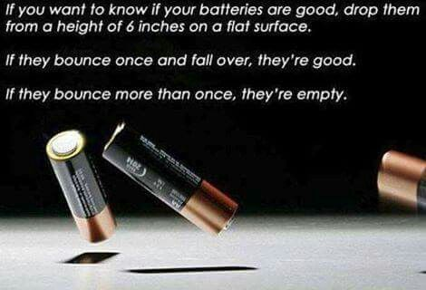 You want to know if your batteries a good? Drop them from a height of 6 inches on a flat surface. If they bounce once and fall over, they're good. If they bounce more than once, they're empty.