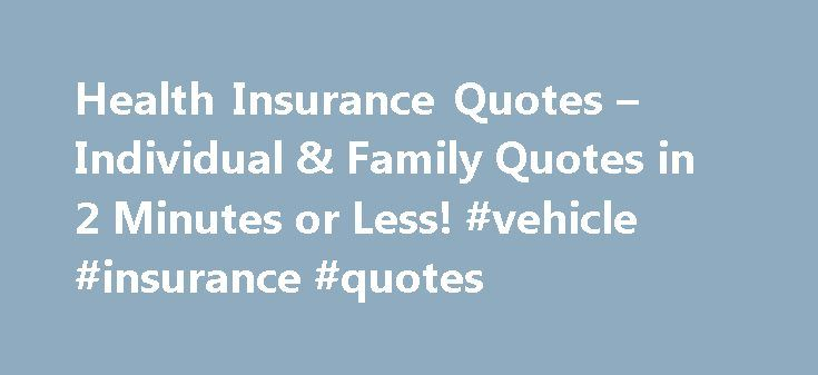 Health Insurance Quotes – Individual & Family Quotes in 2 Minutes or Less! #vehicle #insurance #quotes http://nef2.com/health-insurance-quotes-individual-family-quotes-in-2-minutes-or-less-vehicle-insurance-quotes/  #individual health insurance # Health Insurance Quotes More Individual Health Insurance, Simplified HealthInsuranceSort.com's objective is to simplify the individual health insurance shopping process by: Providing essential information required to made an informed decision…