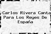 http://tecnoautos.com/wp-content/uploads/imagenes/tendencias/thumbs/carlos-rivera-canta-para-los-reyes-de-espana.jpg Carlos Rivera. Carlos Rivera canta para los Reyes de España, Enlaces, Imágenes, Videos y Tweets - http://tecnoautos.com/actualidad/carlos-rivera-carlos-rivera-canta-para-los-reyes-de-espana/