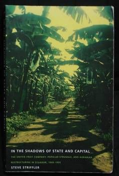 In the Shadows of State and Capital: The United Fruit Company, Popular Struggle, and Agrarian Restructuring in Ecuador, 1900-1995, Steve Striffler, 2002. Latin America history. Contract farming. www.FindersOfKeepersBooks.com